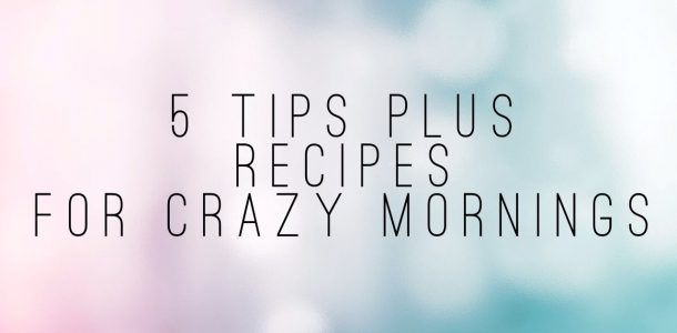 5 Tips for Crazy Mornings plus breakfast recipes