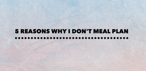 5 Reasons why I don't meal plan
