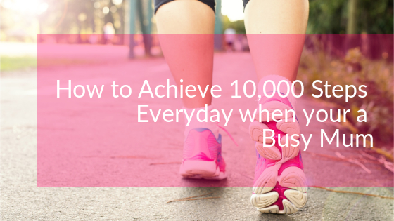 How to Achieve 10,000 Everyday when your a Busy Mum